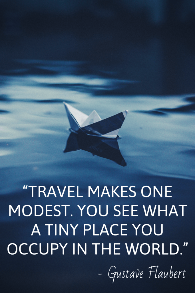 """Travel makes one modest. You see what a tiny place you occupy in the world."" - Gustave Flaubert"