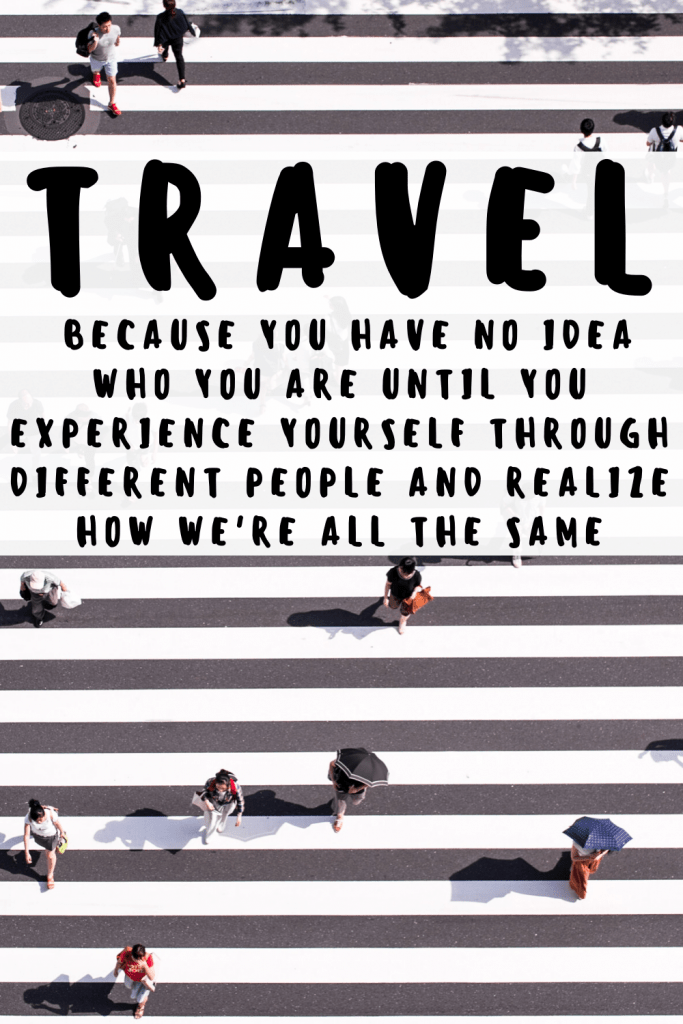 Travel: Because you have no idea who you are until you experience yourself through different people and realize how we're all the same.