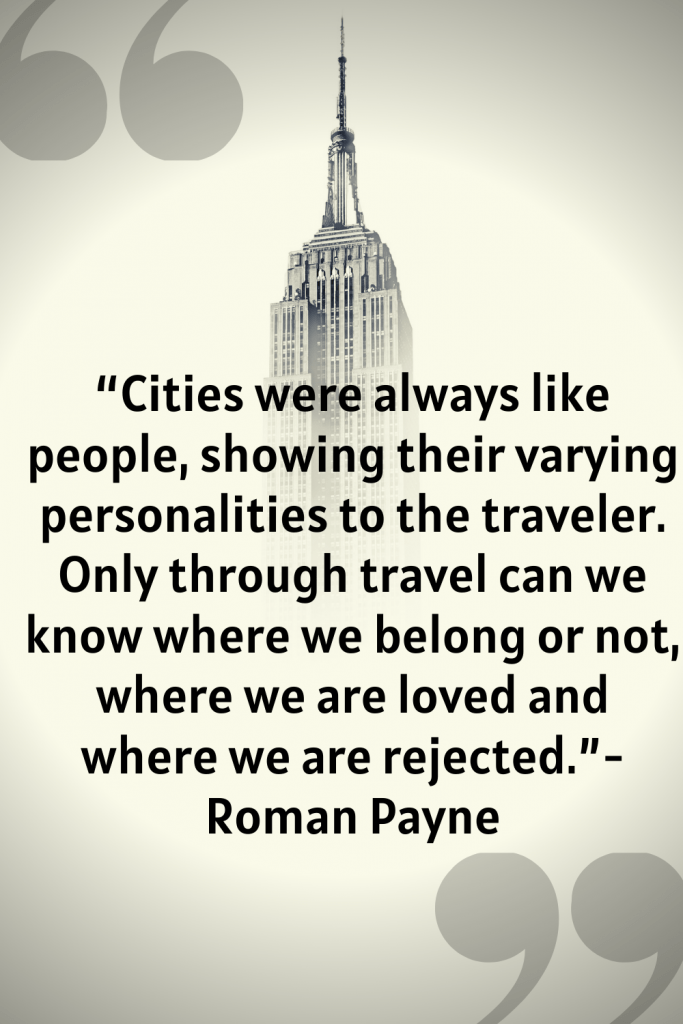 """Cities were always like people, showing their varying personalities to the traveler. Depending on the city and on the traveler, there might begin a mutual love, or dislike, friendship, or enmity. Where one city will rise a certain individual to glory, it will destroy another who is not suited to its personality. Only through travel can we know where we belong or not, where we are loved and where we are rejected."" - Roman Payne"