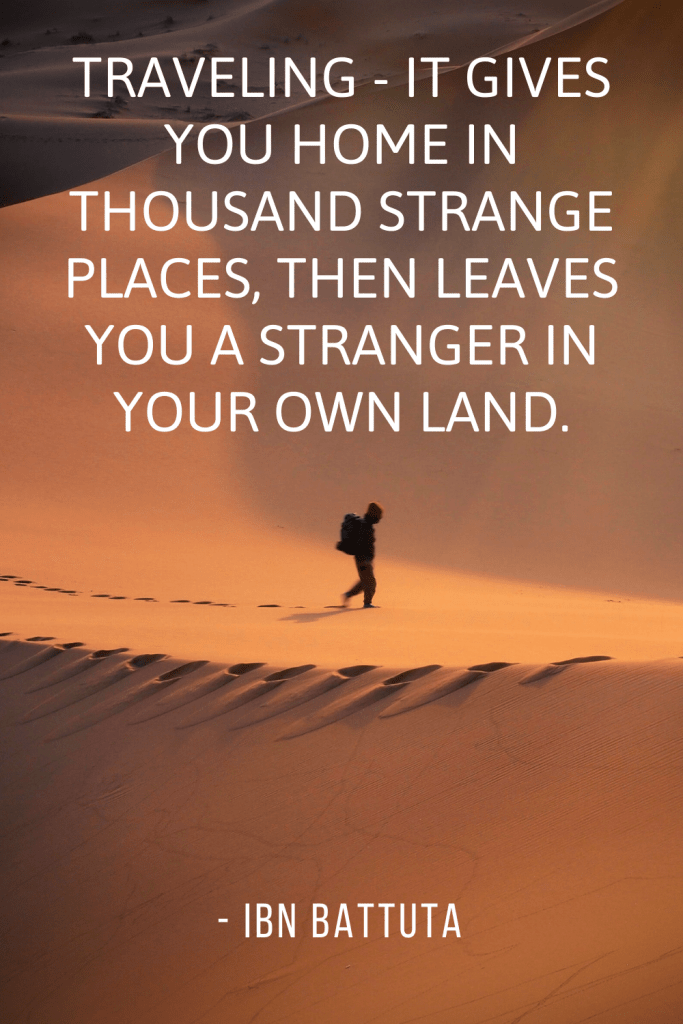 "Traveling - it gives you home in thousand strange places, then leaves you a stranger in your own land."" - Ibn Battuta"
