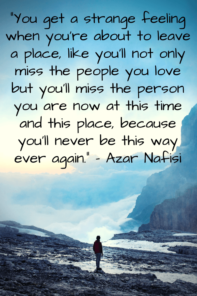 """You get a strange feeling when you're about to leave a place, I told him, like you'll not only miss the people you love but you'll miss the person you are now at this time and this place, because you'll never be this way ever again."" - Azar Nafisi"