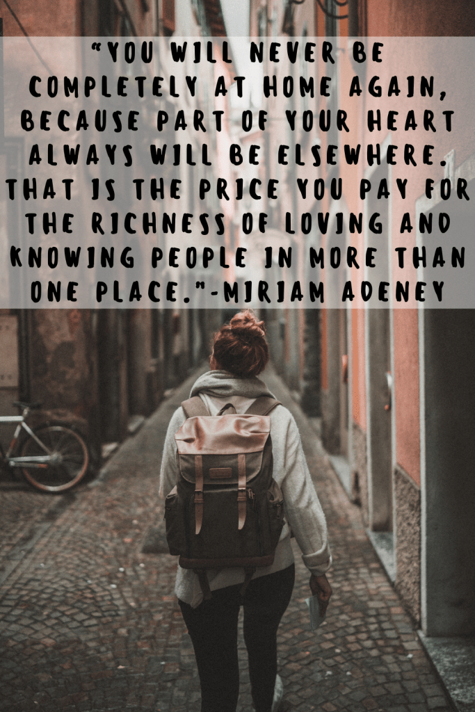 """You will never be completely at home again, because part of your heart always will be elsewhere. That is the price you pay for the richness of loving and knowing people in more than one place."" - Miriam Adeney"