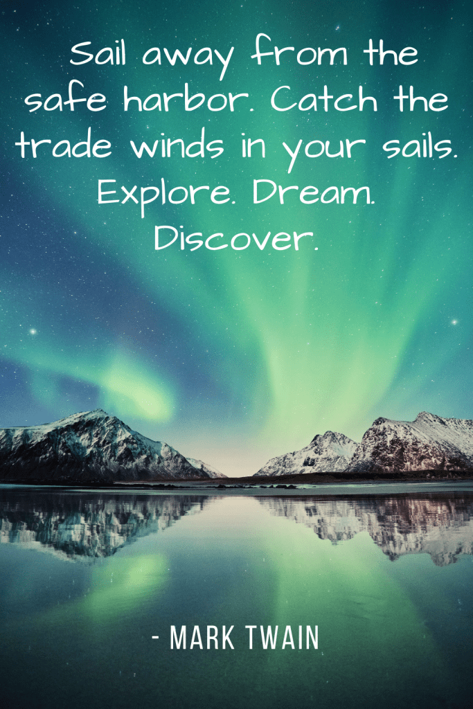 """Twenty years from now you will be more disappointed by the things that you didn't do than by the ones you did do. So throw off the bowlines. Sail away from the safe harbor. Catch the trade winds in your sails. Explore. Dream. Discover. "" - Mark Twain"